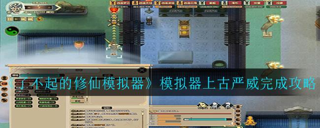 《了不起的修仙模拟器》模拟器上古严威完成攻略