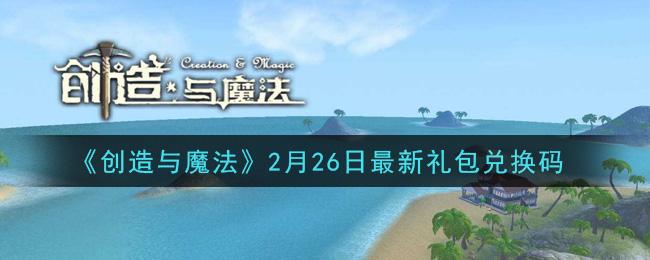 《创造与魔法》2月26日最新礼包兑换码