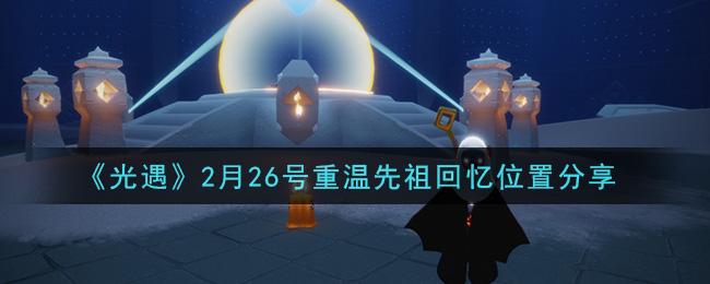 《光遇》2月26号重温先祖回忆位置分享
