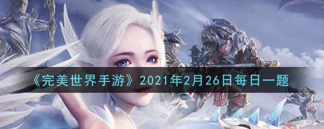 《完美世界手游》2021年2月26日每日一题
