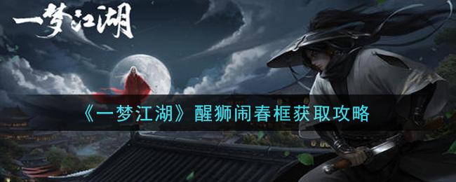 《一梦江湖》醒狮闹春框获取攻略