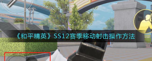 《和平精英》SS12赛季移动射击操作方法