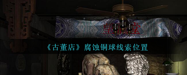 《孙美琪疑案:古董店》四级线索——腐蚀铜球