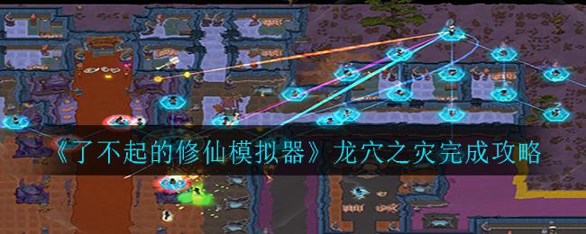 《了不起的修仙模拟器》龙穴之灾完成攻略