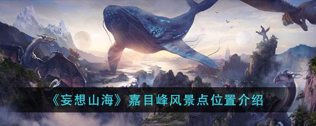 《妄想山海》嘉目峰风景点位置介绍