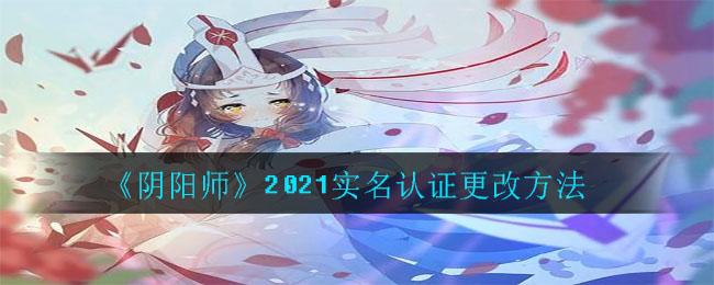 《阴阳师》2021实名认证更改方法
