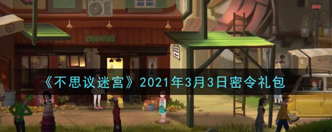《不思议迷宫》2021年3月3日密令礼包