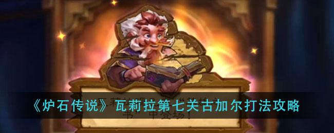 《炉石传说》瓦莉拉第七关古加尔打法攻略