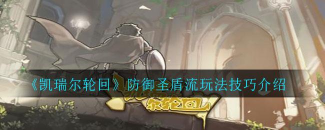 《凯瑞尔轮回》防御圣盾流玩法技巧介绍