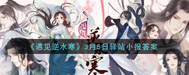 《遇见逆水寒》3月5日驿站小报答案