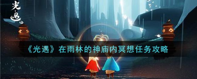 《光遇》在雨林的神庙内冥想任务攻略
