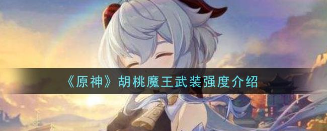 《原神》胡桃魔王武装强度介绍