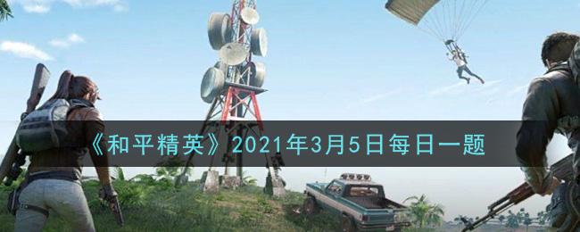 《和平精英》2021年3月5日每日一题答案