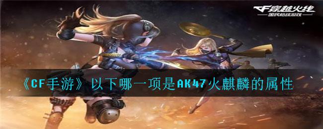《CF手游》以下哪一项是AK47火麒麟的属性