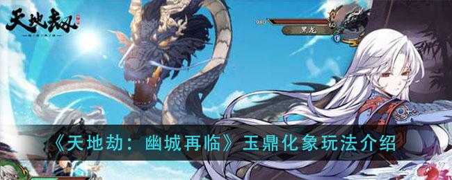 《天地劫:幽城再临》玉鼎化象玩法介绍