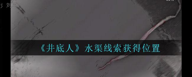 《孙美琪疑案:井底人》三级线索——水渠
