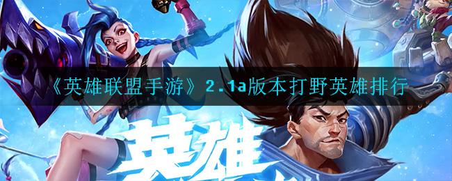 《英雄联盟手游》2.1a版本打野英雄排行