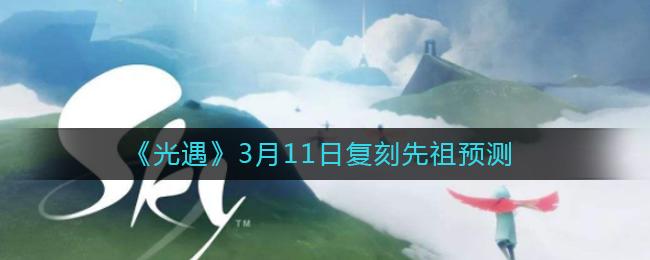 《光遇》3月11日复刻先祖预测