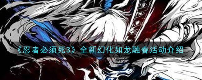 《忍者必须死3》全新幻化如龙融春活动介绍