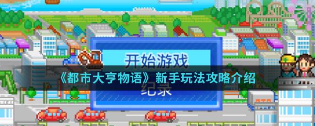 《都市大亨物语》新手玩法攻略介绍
