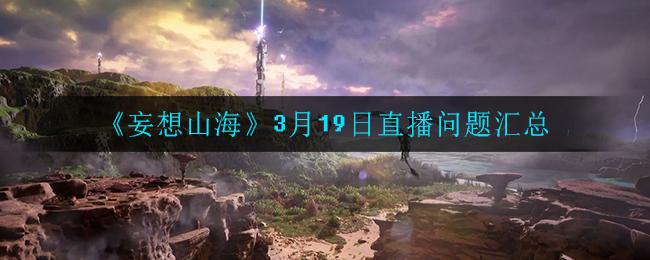 《妄想山海》3月19日直播问题汇总