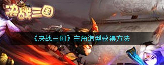 《决战三国》主角造型获得方法
