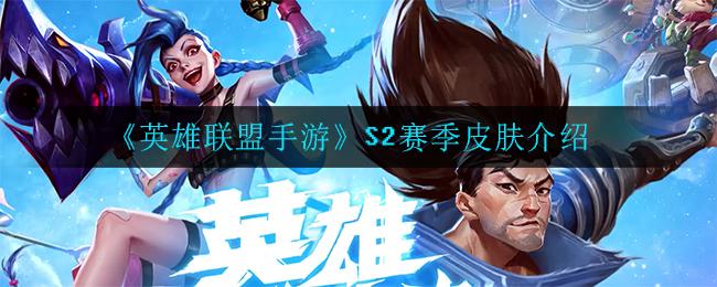《英雄联盟手游》S2赛季皮肤介绍
