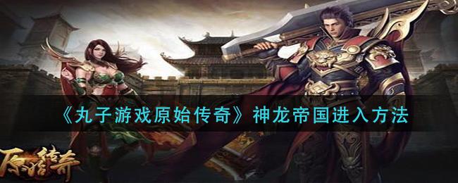 《丸子游戏原始传奇》神龙帝国进入方法