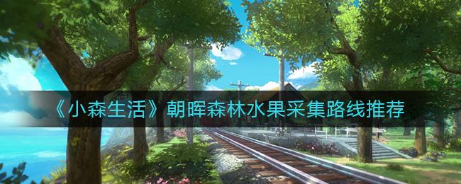 《小森生活》朝晖森林水果采集路线推荐