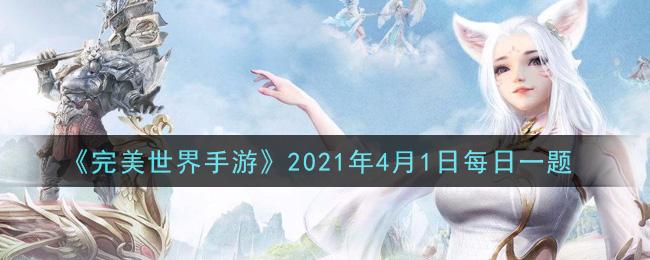 《完美世界手游》2021年4月1日每日一题