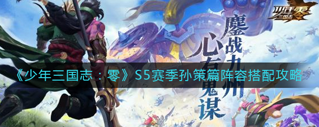 《少年三国志:零》S5赛季孙策篇阵容搭配攻略