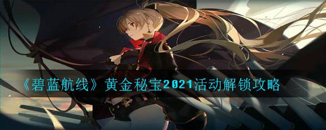 《碧蓝航线》黄金秘宝2021活动解锁攻略