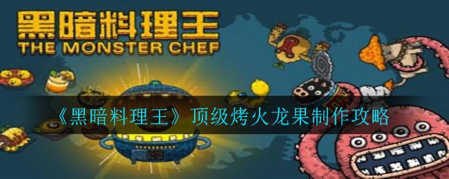 《黑暗料理王》顶级烤火龙果制作攻略