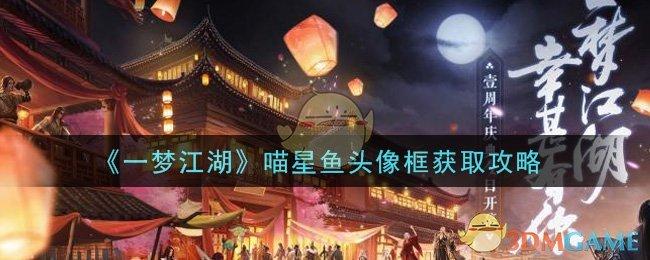 《一梦江湖》喵星鱼头像框获取攻略