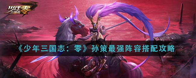 《少年三国志:零》孙策最强阵容搭配攻略