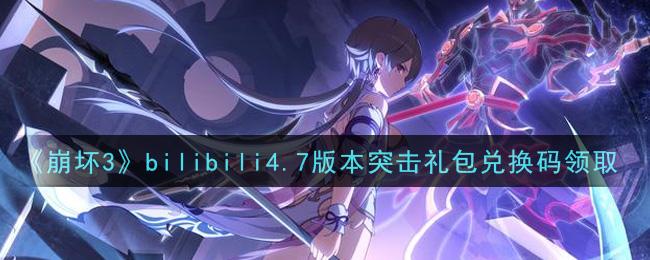 《崩坏3》bilibili4.7版本突击礼包兑换码领取