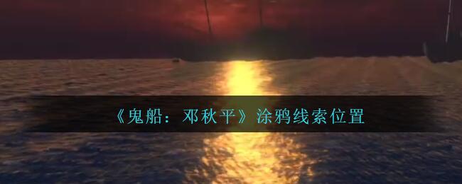 《鬼船:邓秋平》五级线索——涂鸦