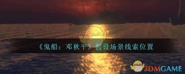 《鬼船:邓秋平》五级线索——假设场景