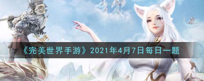《完美世界手游》2021年4月7日每日一题