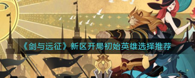 《剑与远征》新区开局初始英雄选择推荐