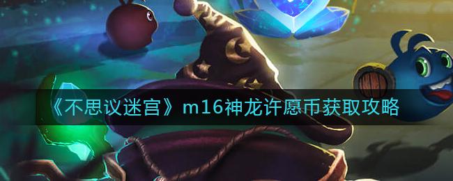 《不思议迷宫》m16神龙许愿币获取攻略