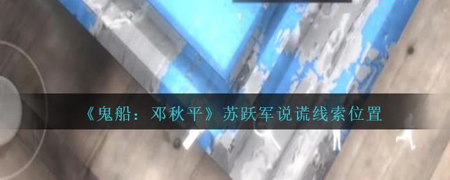 《鬼船:邓秋平》二级线索——苏跃军说谎