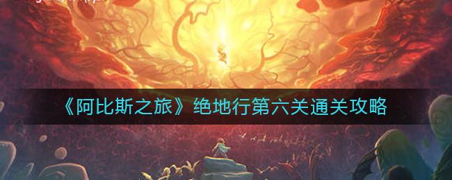 《阿比斯之旅》绝地行第六关通关攻略