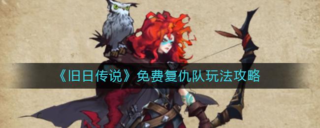 《旧日传说》免费复仇队玩法攻略