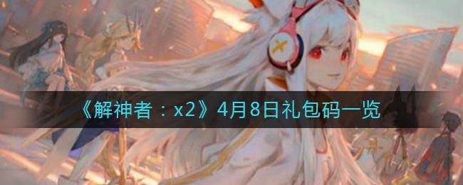 《解神者:x2》4月8日礼包码一览