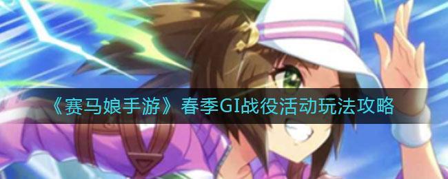 《赛马娘手游》春季GI战役活动玩法攻略