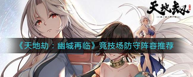 《天地劫:幽城再临》竞技场防守阵容推荐