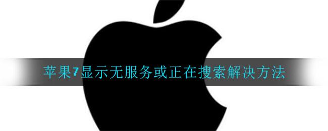 苹果7显示无服务或正在搜索解决方法