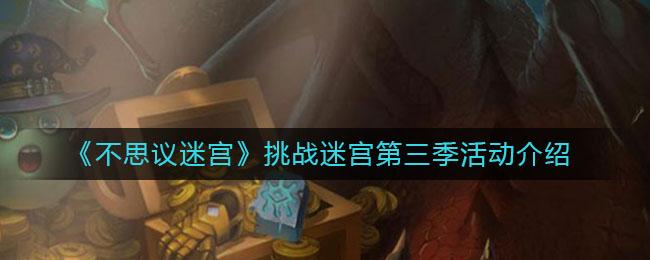 《不思议迷宫》挑战迷宫第三季活动介绍