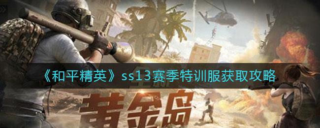 《和平精英》ss13赛季特训服获取攻略